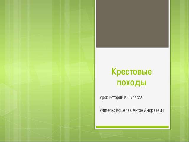 Крестовые походы Урок истории в 6 классе Учитель: Кошелев Антон Андреевич