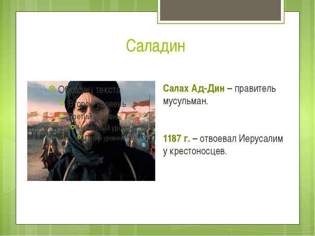 Саладин Салах Ад-Дин – правитель мусульман. 1187 г. – отвоевал Иерусалим у кр...