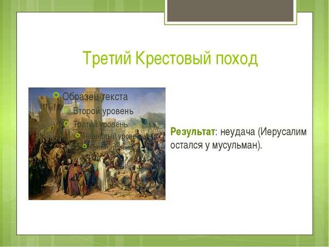 Третий Крестовый поход Результат: неудача (Иерусалим остался у мусульман).