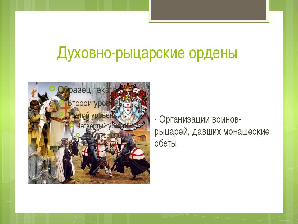 Духовно-рыцарские ордены - Организации воинов-рыцарей, давших монашеские обеты.