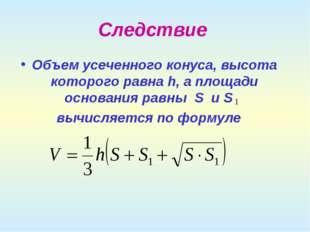 Следствие Объем усеченного конуса, высота которого равна h, а площади основан