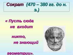 Сократ (470 – 380 гг. до н. э.) « Пусть сюда не входит никто, не знающий геом