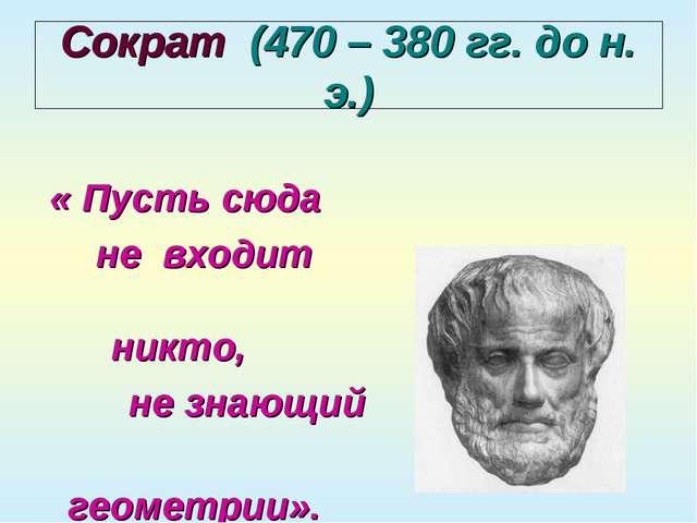 Сократ (470 – 380 гг. до н. э.) « Пусть сюда не входит никто, не знающий геом...