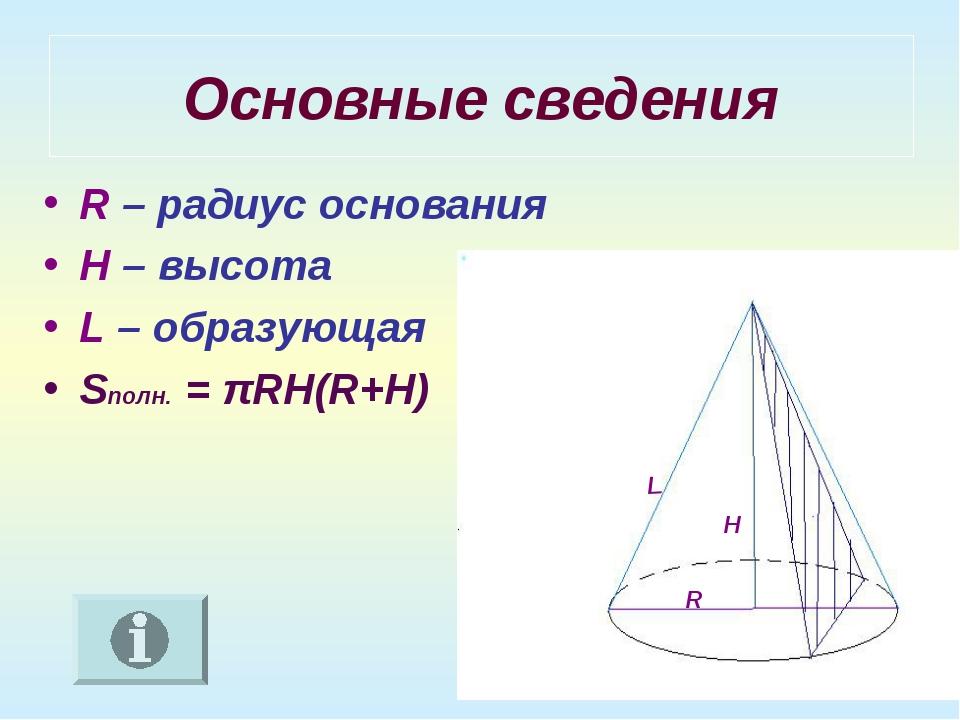 Основные сведения R – радиус основания H – высота L – образующая Sполн. = πRH...