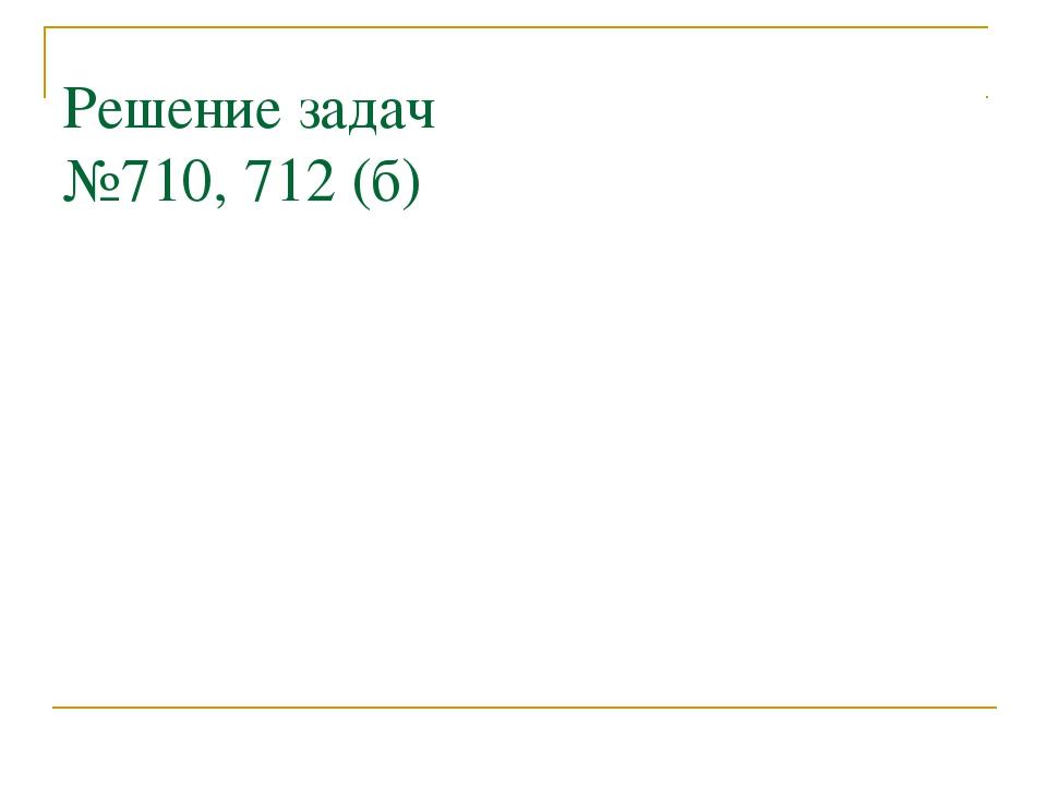 Решение задач №710, 712 (б)