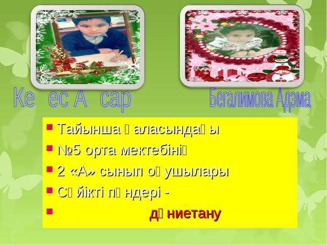 Тайынша қаласындағы №5 орта мектебінің 2 «А» сынып оқушылары Сүйікті пәндері...