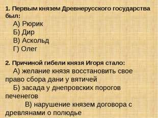 1. Первым князем Древнерусского государства был: А) Рюрик Б) Дир В) Асколь
