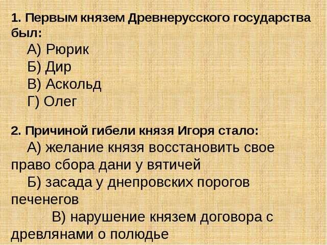 1. Первым князем Древнерусского государства был: А) Рюрик Б) Дир В) Асколь...