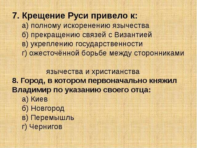 7. Крещение Руси привело к: а) полному искоренению язычества б) прекращению...