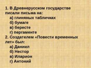 1. В Древнерусском государстве писали письма на: а) глиняных табличках б) б