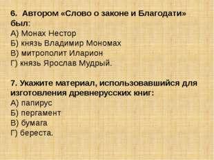 6. Автором «Слово о законе и Благодати» был: А) Монах Нестор Б) князь Владими