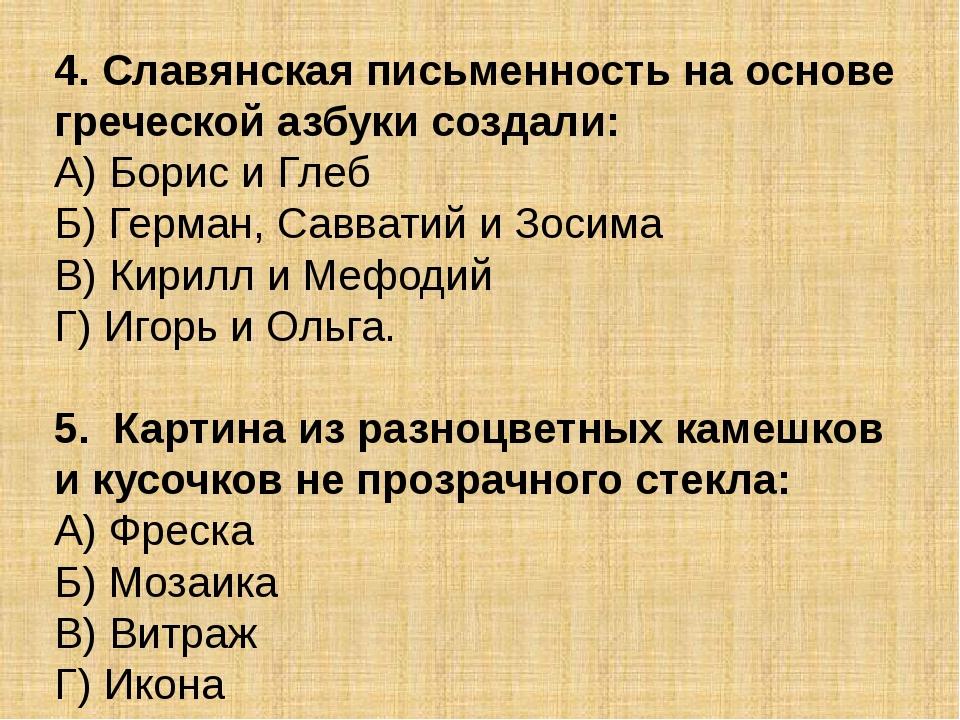 4. Славянская письменность на основе греческой азбуки создали: А) Борис и Гле...