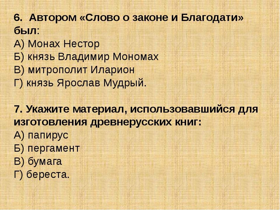 6. Автором «Слово о законе и Благодати» был: А) Монах Нестор Б) князь Владими...