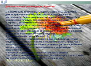 Дополнительные рекомендации педагогам.  1. Самому быть творческим. Общаясь с
