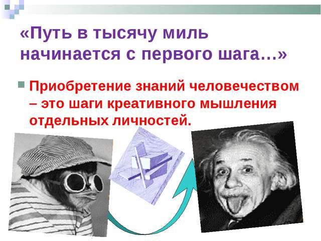 Приобретение знаний человечеством – это шаги креативного мышления отдельных л...