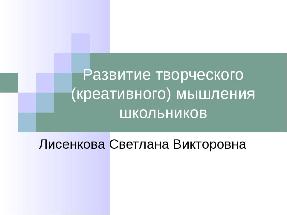 Развитие творческого (креативного) мышления школьников Лисенкова Светлана Вик...