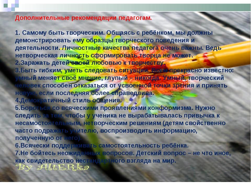 Дополнительные рекомендации педагогам.  1. Самому быть творческим. Общаясь с...