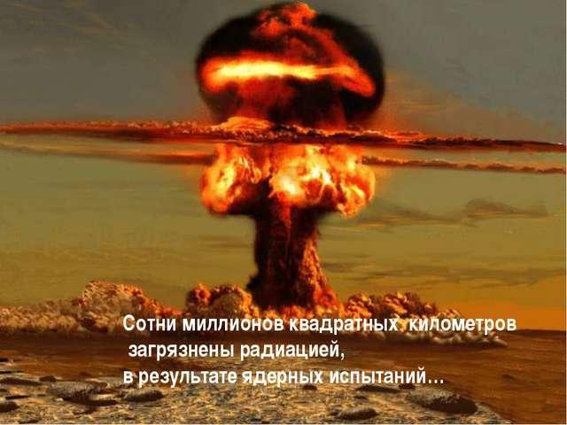 Сотни миллионов квадратных километров загрязнены радиацией, в результате ядер...