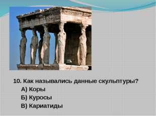 10. Как назывались данные скульптуры? А) Коры Б) Куросы В) Кариатиды