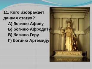 11. Кого изображает данная статуя? А) богиню Афину Б) богиню Афродиту В) боги