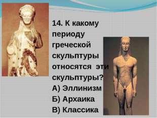 14. К какому периоду греческой скульптуры относятся эти скульптуры? А) Эллини
