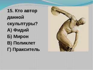15. Кто автор данной скульптуры? А) Фидий Б) Мирон В) Поликлет Г) Пракситель