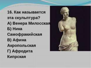 16. Как называется эта скульптура? А) Венера Милосская Б) Ника Самофракийская