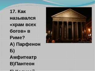 17. Как назывался «храм всех богов» в Риме? А) Парфенон Б) Амфитеатр В)Пантео