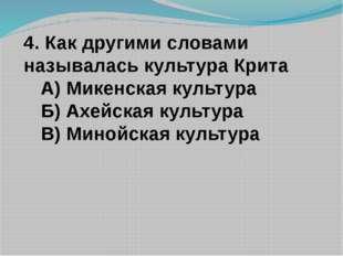 4. Как другими словами называлась культура Крита А) Микенская культура Б) Ахе