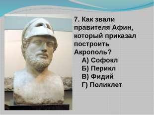 7. Как звали правителя Афин, который приказал построить Акрополь? А) Софокл Б