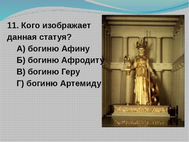 11. Кого изображает данная статуя? А) богиню Афину Б) богиню Афродиту В) боги...
