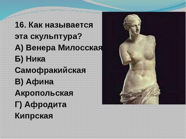 16. Как называется эта скульптура? А) Венера Милосская Б) Ника Самофракийская...