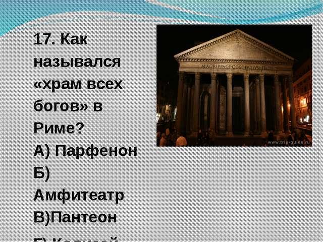 17. Как назывался «храм всех богов» в Риме? А) Парфенон Б) Амфитеатр В)Пантео...