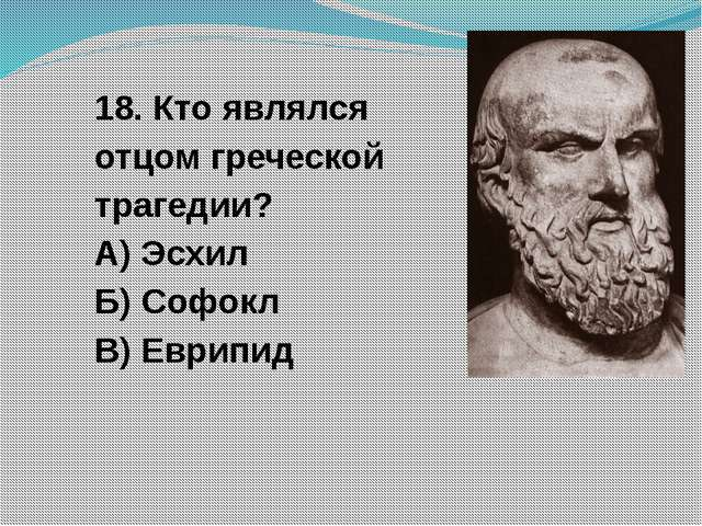 18. Кто являлся отцом греческой трагедии? А) Эсхил Б) Софокл В) Еврипид
