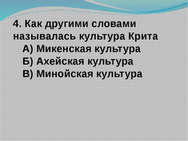 4. Как другими словами называлась культура Крита А) Микенская культура Б) Ахе...