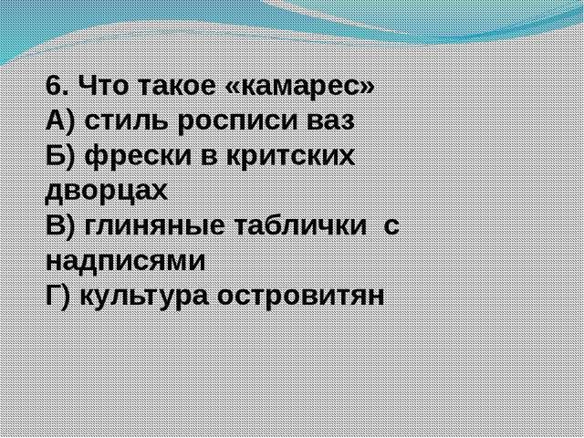 6. Что такое «камарес» А) стиль росписи ваз Б) фрески в критских дворцах В) г...