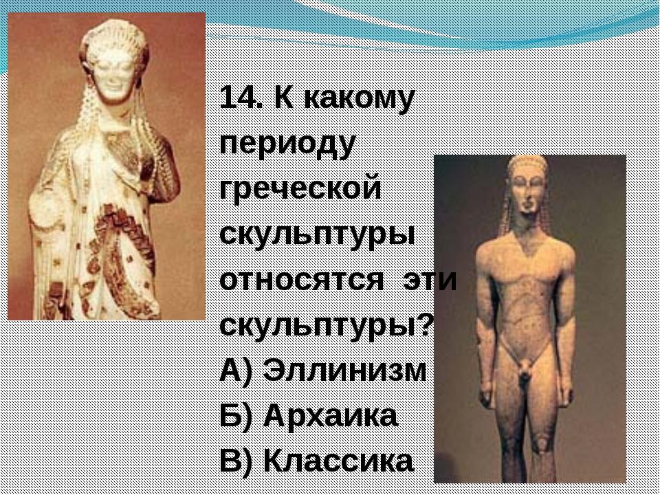 14. К какому периоду греческой скульптуры относятся эти скульптуры? А) Эллини...