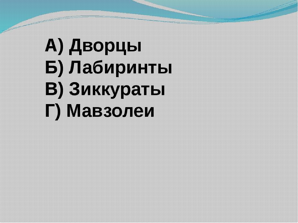 А) Дворцы Б) Лабиринты В) Зиккураты Г) Мавзолеи