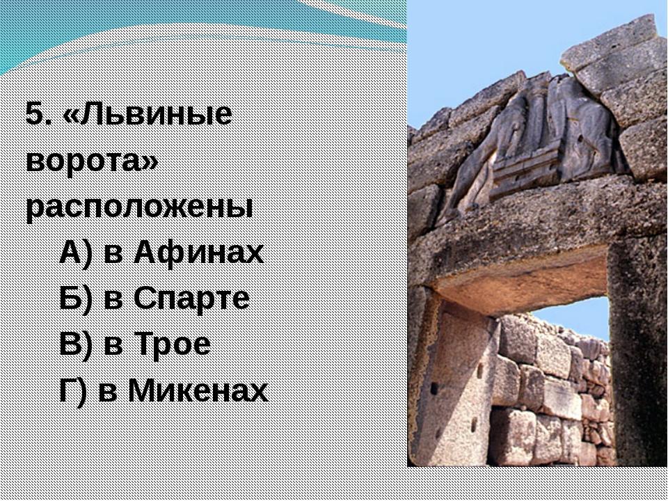 5. «Львиные ворота» расположены А) в Афинах Б) в Спарте В) в Трое Г) в Микенах