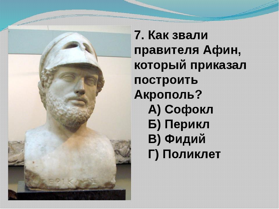 7. Как звали правителя Афин, который приказал построить Акрополь? А) Софокл Б...