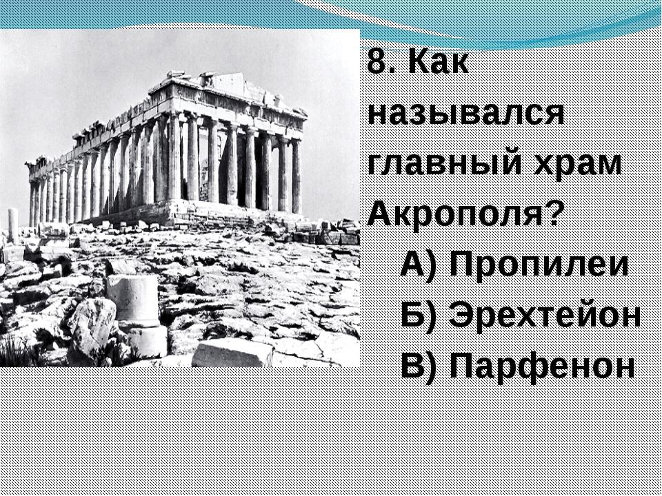 8. Как назывался главный храм Акрополя? А) Пропилеи Б) Эрехтейон В) Парфенон