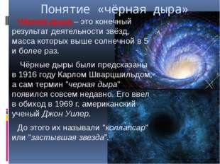 Понятие «чёрная дыра» Чёрная дыра – это конечный результат деятельности звёзд