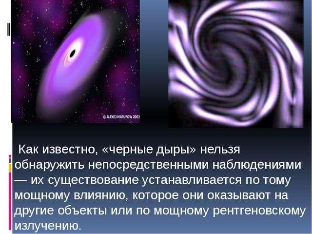 Как известно, «черные дыры» нельзя обнаружить непосредственными наблюдениями...