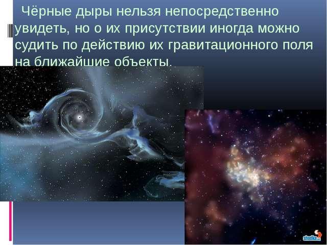 Чёрные дыры нельзя непосредственно увидеть, но о их присутствии иногда можно...