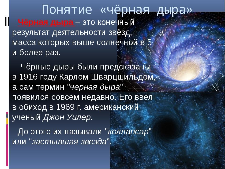Понятие «чёрная дыра» Чёрная дыра – это конечный результат деятельности звёзд...