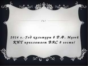 2014 г.-Год культуры в Р.Ф. Музей КИТ приглашает ВАС в гости!