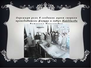 Огромную роль в создании музея сыграла преподаватель физики и завуч Найдёнова