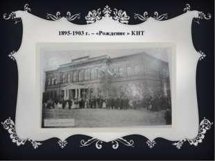 1895-1903 г. – «Рождение » КИТ