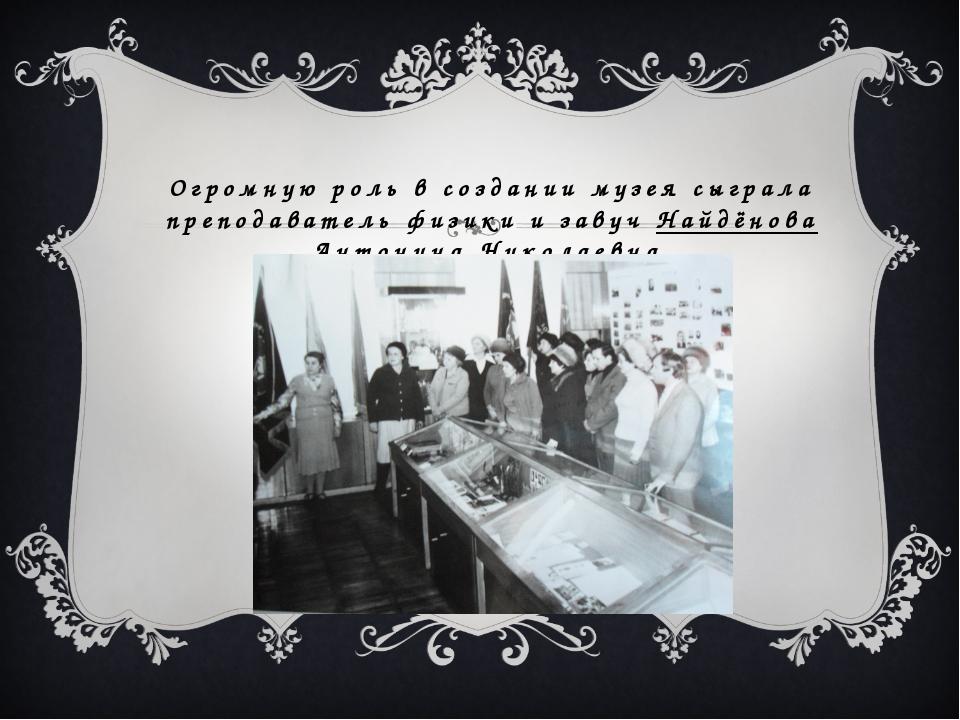 Огромную роль в создании музея сыграла преподаватель физики и завуч Найдёнова...