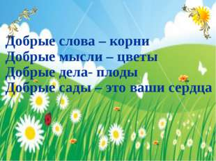 Добрые слова – корни Добрые мысли – цветы Добрые дела- плоды Добрые сады – э